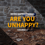 Being Happier Series – Course 1: Are You Unhappy?