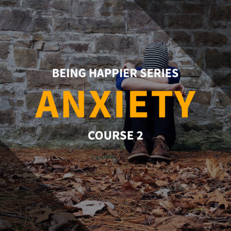 Being Happier Series – Course 2: Anxiety