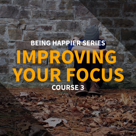 Being Happier Series – Course 3: Improving Your Focus