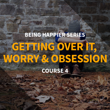 Being Happier Series – Course 4: Getting Over It, Worry and Obsession